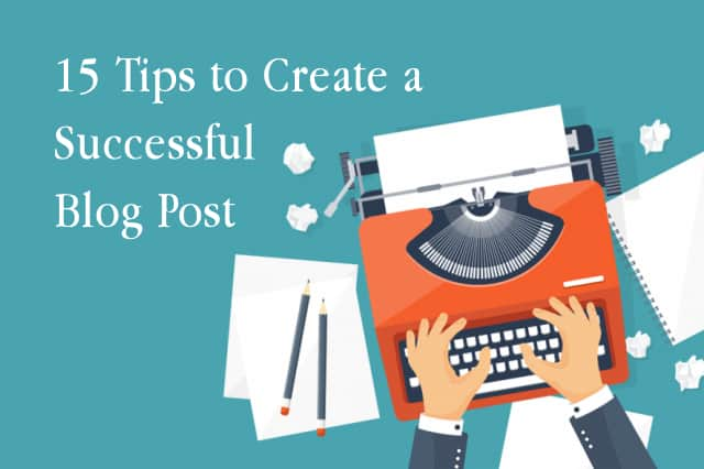 15 Tips to Create a Successful Blog Post: A Step-by-Step Guide
