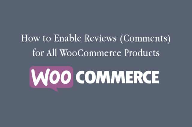 How to Enable Reviews (Comments) for All WooCommerce Products in WordPress