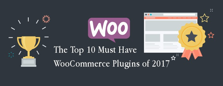 The Top 10 Must Have WooCommerce Plugins of 2017